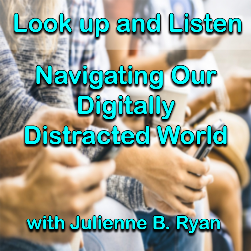 Look up and Listen-Navigating Our Digitally Distracted World with Julienne B. Ryan on Zoom