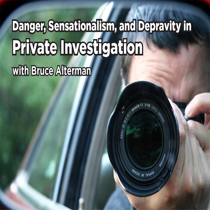 Danger, Sensationalism and Depravity in Private Investigation with Bruce Alterman