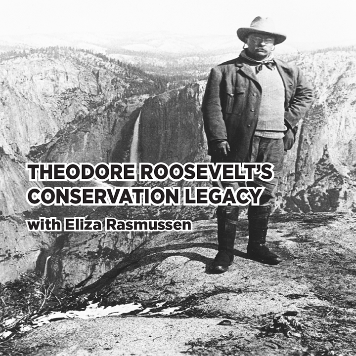 Theodore Roosevelt's Conservation Legacy with Eliza Rasmussen